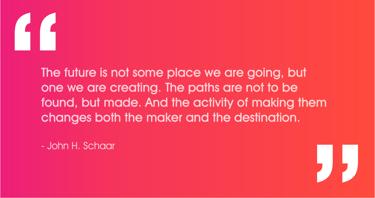 """""""The future is not some place we are going, but one we are creating. The paths are not to be found, but made. And the activity of making them changes both the maker and the destination.""""   ― John Schaar"""
